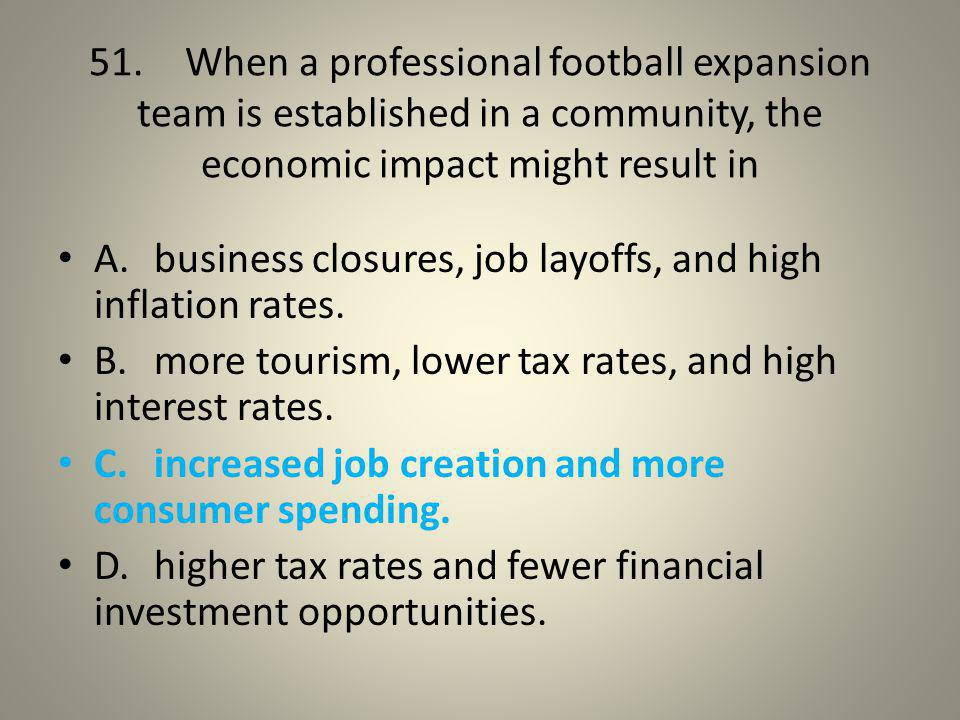 51. When a professional football expansion team is established in a community, the economic impact might result in