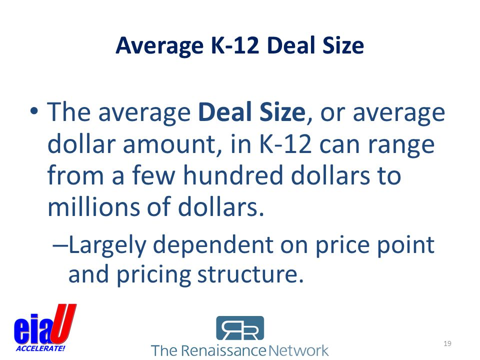 Average K-12 Deal Size The average Deal Size, or average dollar amount, in K-12 can range from a few hundred dollars to millions of dollars.