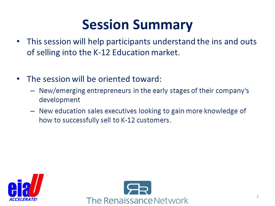 Session Summary This session will help participants understand the ins and outs of selling into the K-12 Education market.