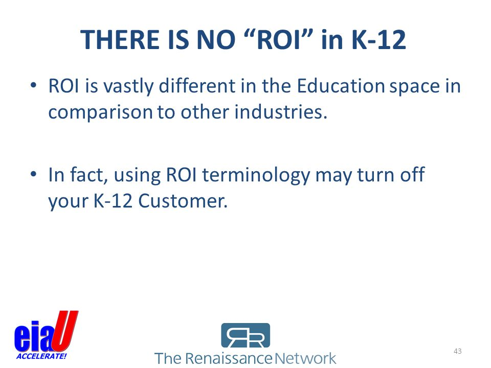 THERE IS NO ROI in K-12 ROI is vastly different in the Education space in comparison to other industries.