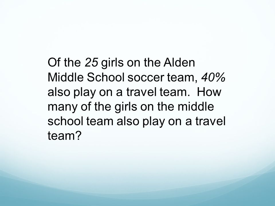 Of the 25 girls on the Alden Middle School soccer team, 40% also play on a travel team.