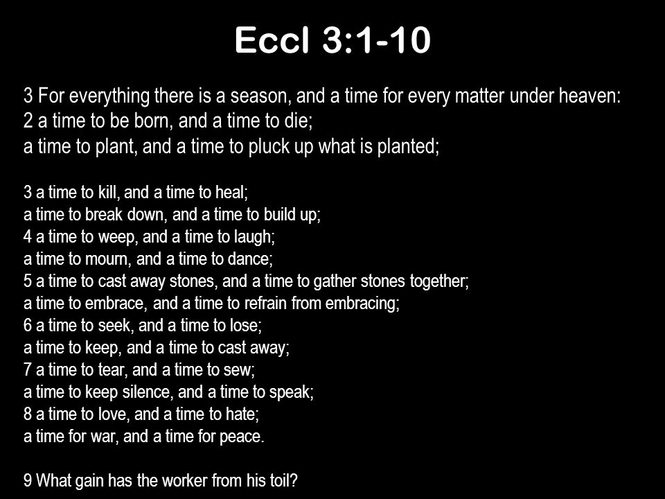 Eccl 3:1-10 3 For everything there is a season, and a time for every matter under heaven: 2 a time to be born, and a time to die;