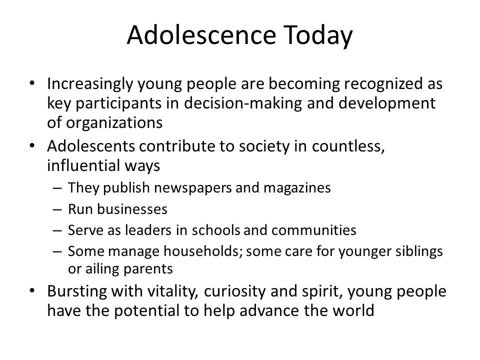Adolescence Today Increasingly young people are becoming recognized as key participants in decision-making and development of organizations.