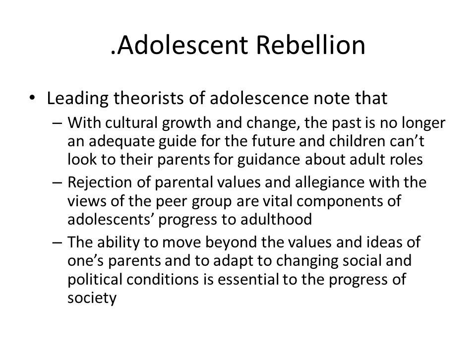 .Adolescent Rebellion Leading theorists of adolescence note that