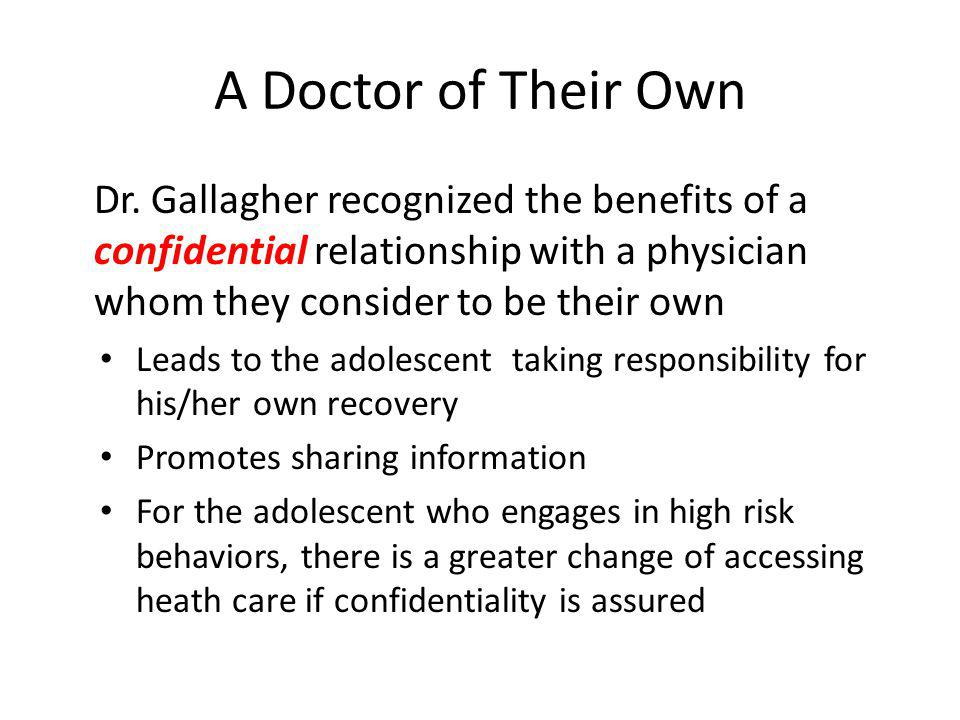 A Doctor of Their Own Dr. Gallagher recognized the benefits of a confidential relationship with a physician whom they consider to be their own.