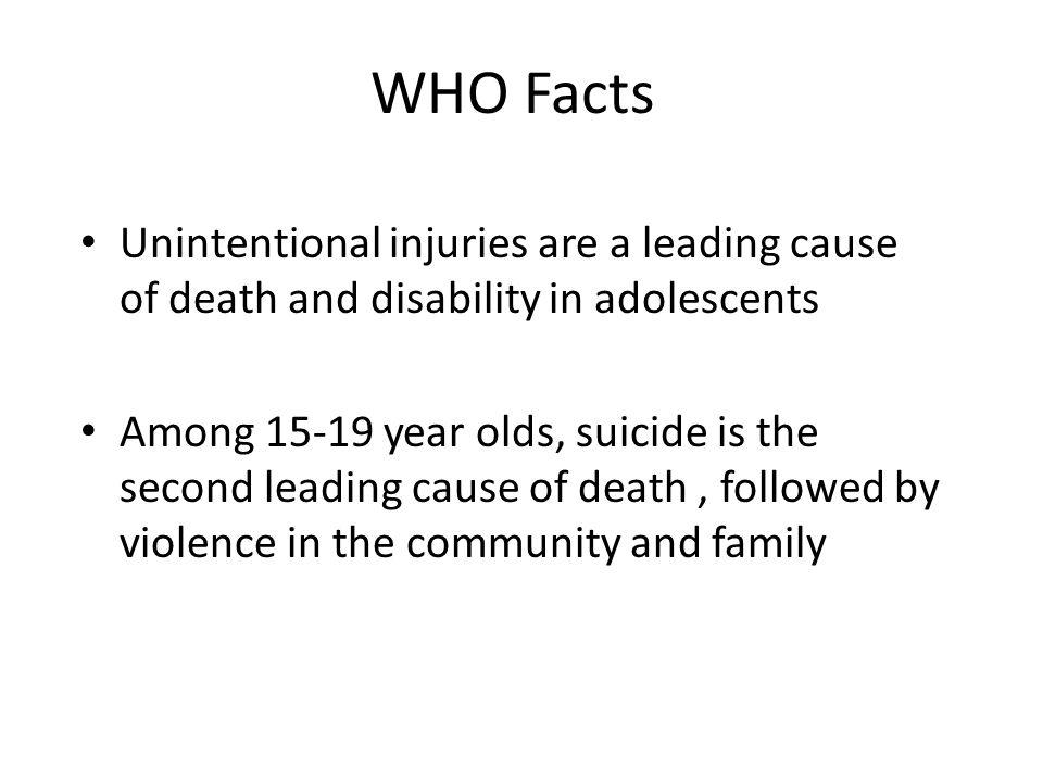 WHO Facts Unintentional injuries are a leading cause of death and disability in adolescents.