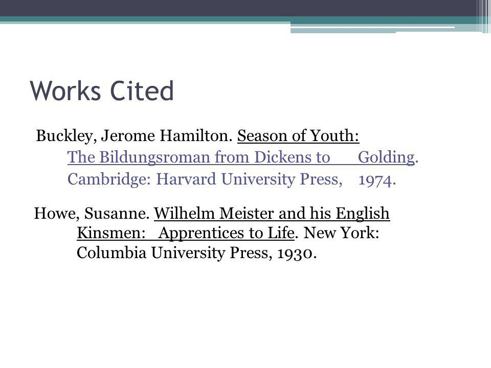 Works Cited Buckley, Jerome Hamilton. Season of Youth: The Bildungsroman from Dickens to Golding. Cambridge: Harvard University Press, 1974.