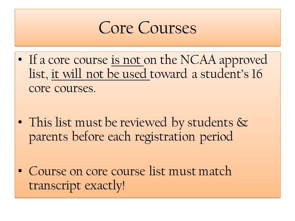Core Courses If a core course is not on the NCAA approved list, it will not be used toward a student's 16 core courses.