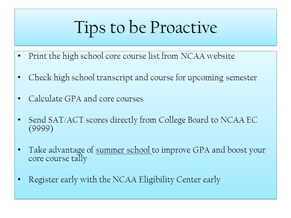 Tips to be Proactive Print the high school core course list from NCAA website. Check high school transcript and course for upcoming semester.