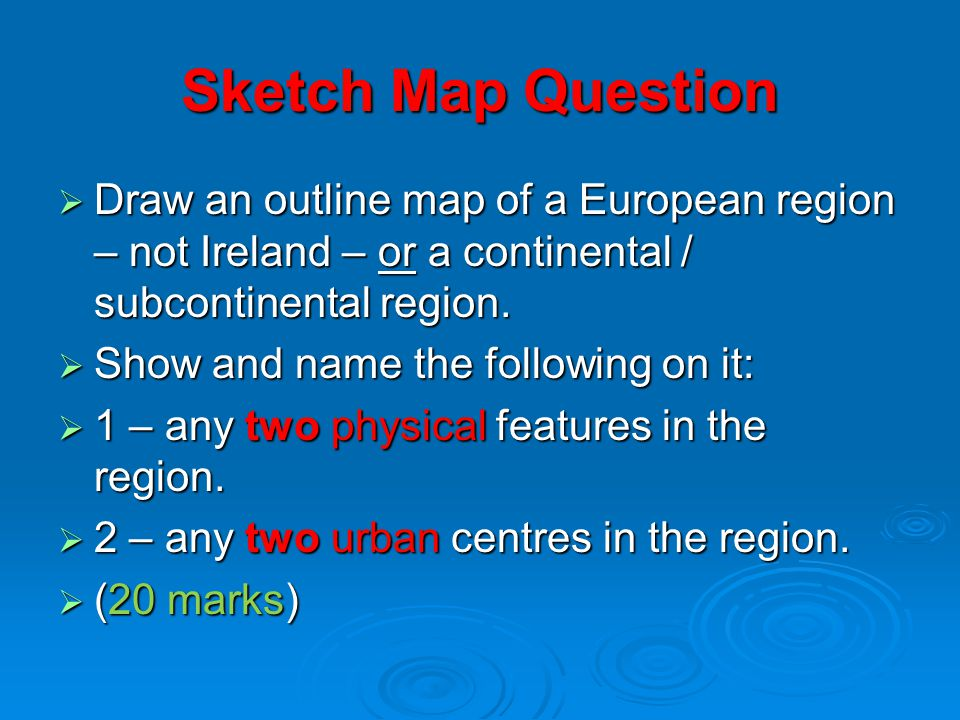 Sketch Map Question Draw an outline map of a European region – not Ireland – or a continental / subcontinental region.