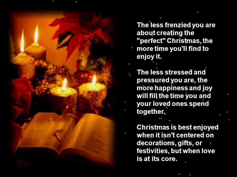 The less frenzied you are about creating the perfect Christmas, the more time you ll find to enjoy it.
