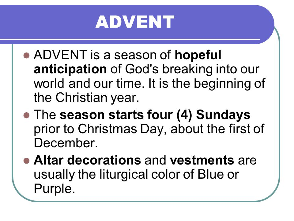 ADVENT ADVENT is a season of hopeful anticipation of God s breaking into our world and our time. It is the beginning of the Christian year.