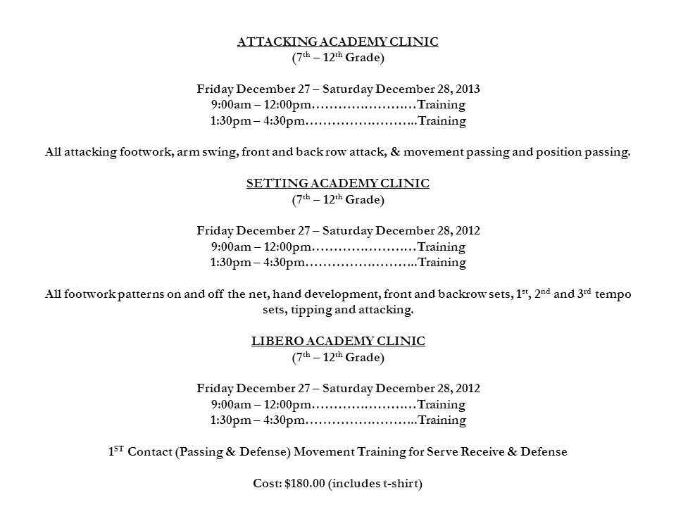 ATTACKING ACADEMY CLINIC (7th – 12th Grade) Friday December 27 – Saturday December 28, 2013 9:00am – 12:00pm……………………Training 1:30pm – 4:30pm……………………..Training All attacking footwork, arm swing, front and back row attack, & movement passing and position passing.