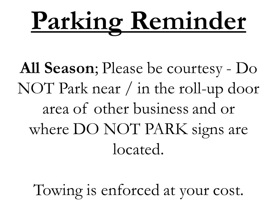Parking Reminder All Season; Please be courtesy - Do NOT Park near / in the roll-up door area of other business and or where DO NOT PARK signs are located.
