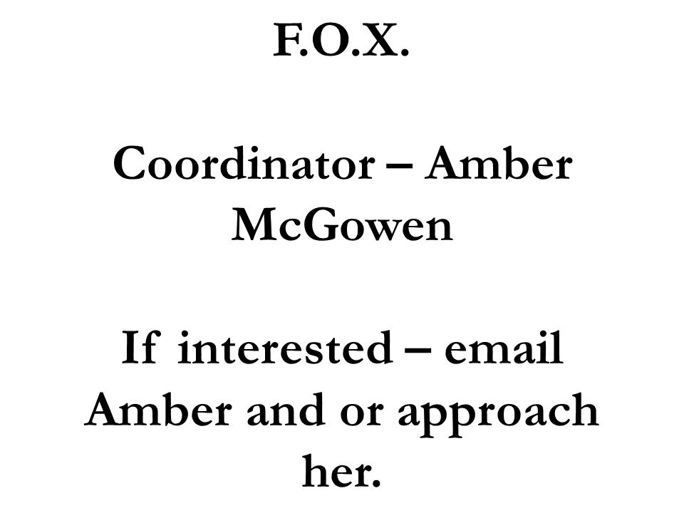 F.O.X. Coordinator – Amber McGowen If interested –  Amber and or approach her.