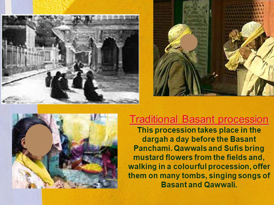 Traditional Basant procession This procession takes place in the dargah a day before the Basant Panchami.