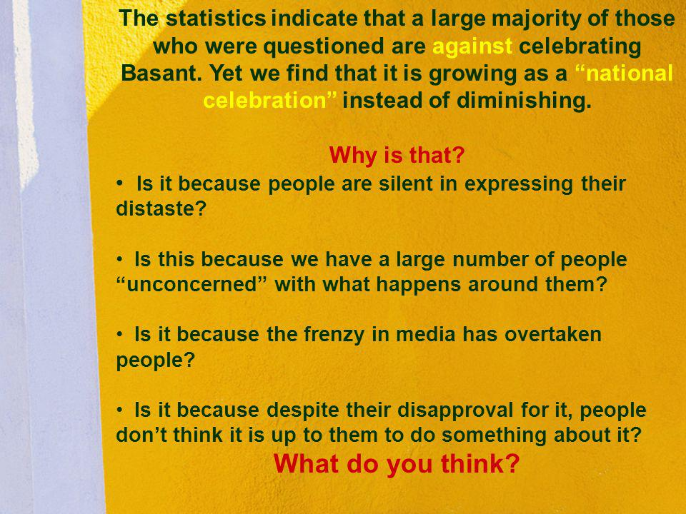 The statistics indicate that a large majority of those who were questioned are against celebrating Basant. Yet we find that it is growing as a national celebration instead of diminishing.