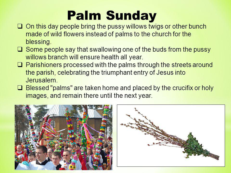 Palm Sunday On this day people bring the pussy willows twigs or other bunch made of wild flowers instead of palms to the church for the blessing.