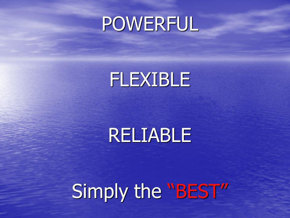 POWERFUL FLEXIBLE RELIABLE Simply the BEST