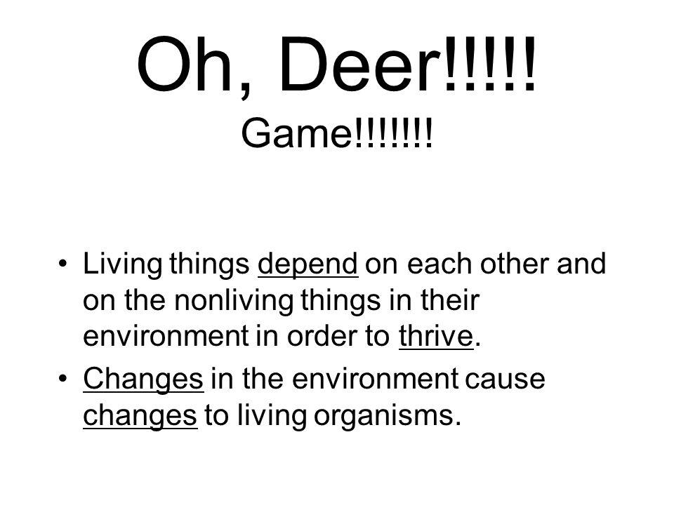 Oh, Deer!!!!! Game!!!!!!! Living things depend on each other and on the nonliving things in their environment in order to thrive.