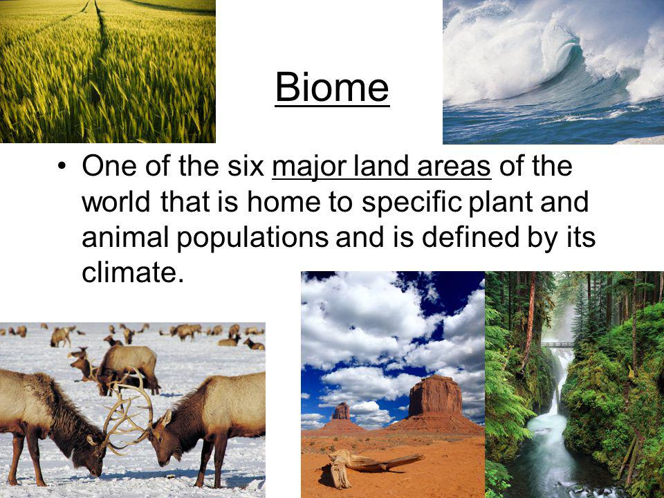 Biome One of the six major land areas of the world that is home to specific plant and animal populations and is defined by its climate.