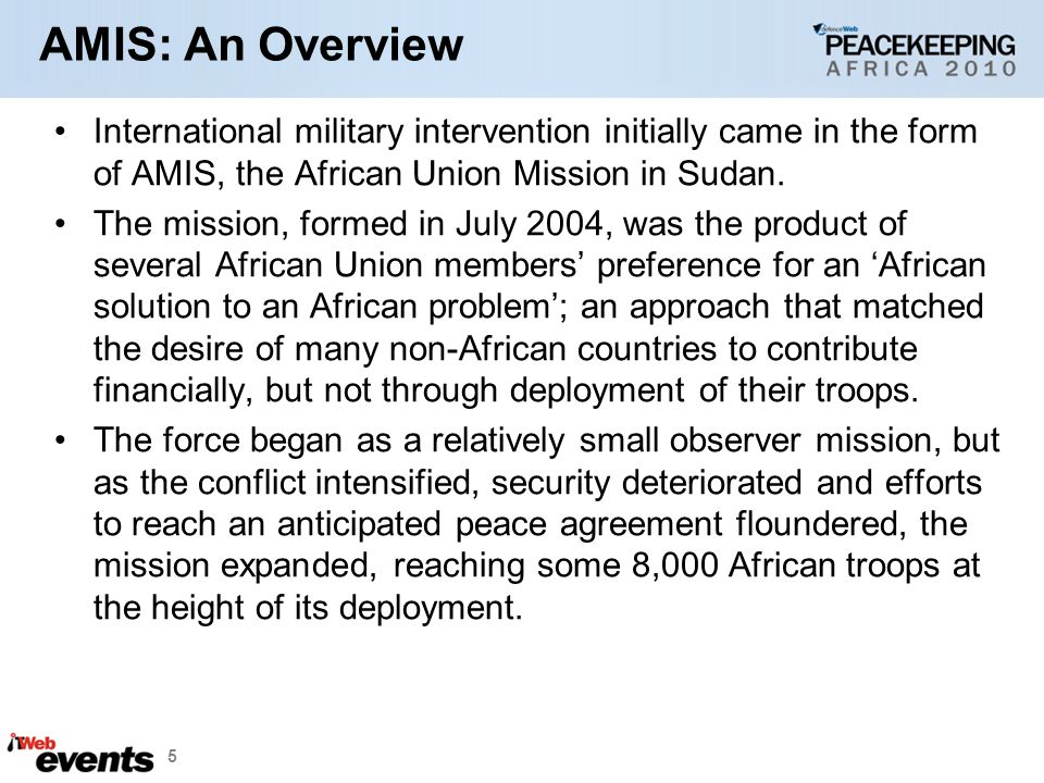 AMIS: An Overview International military intervention initially came in the form of AMIS, the African Union Mission in Sudan.