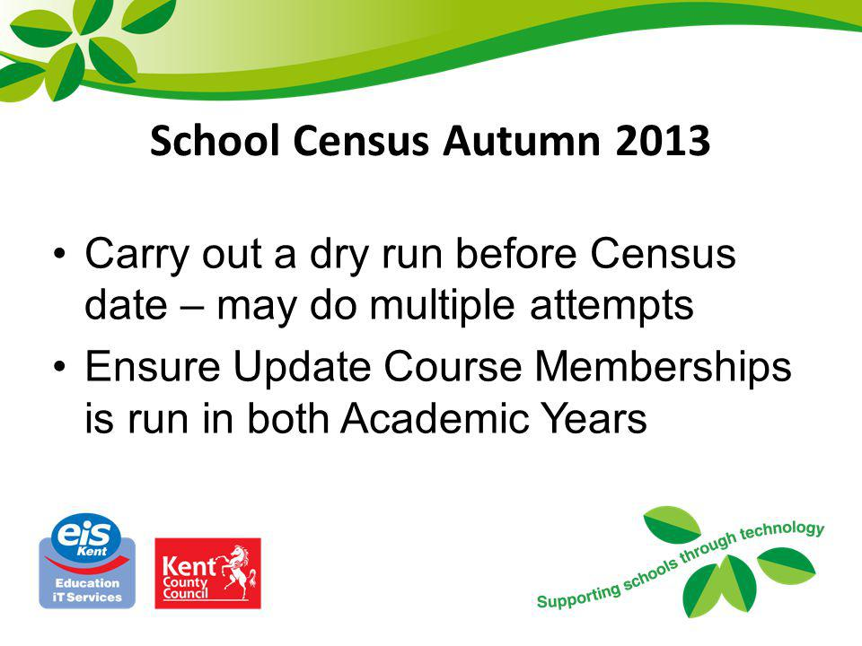 School Census Autumn 2013 Carry out a dry run before Census date – may do multiple attempts.