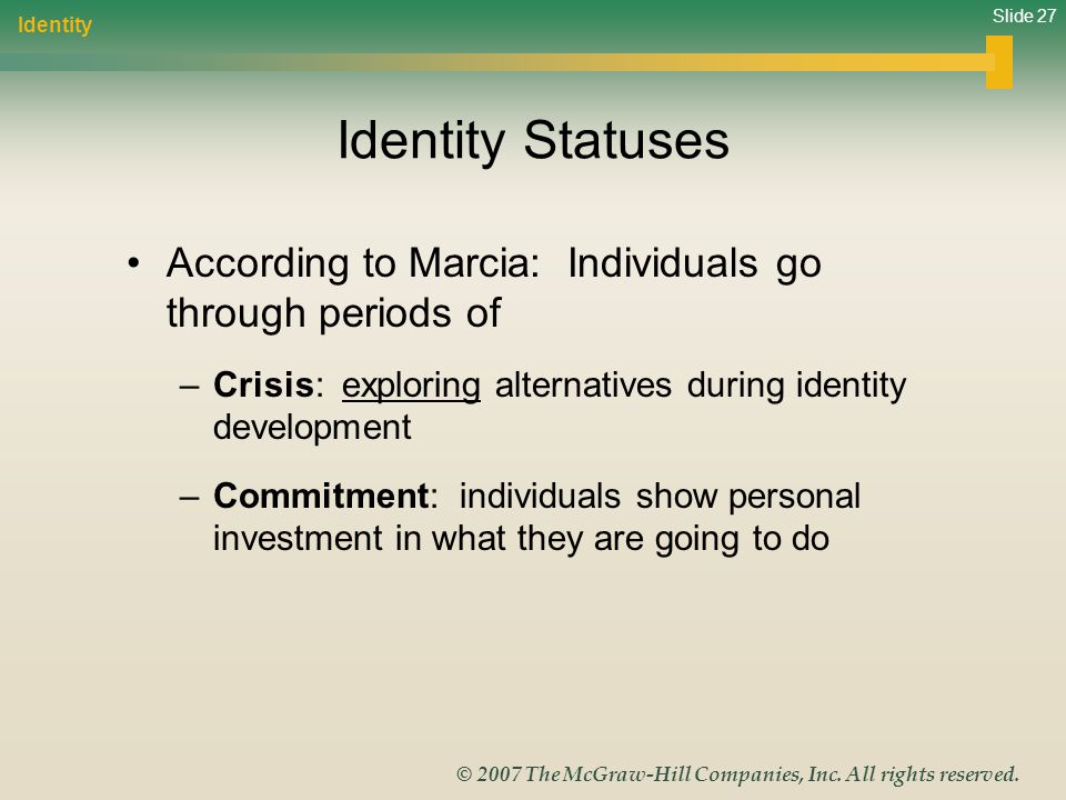 Identity Identity Statuses. According to Marcia: Individuals go through periods of. Crisis: exploring alternatives during identity development.