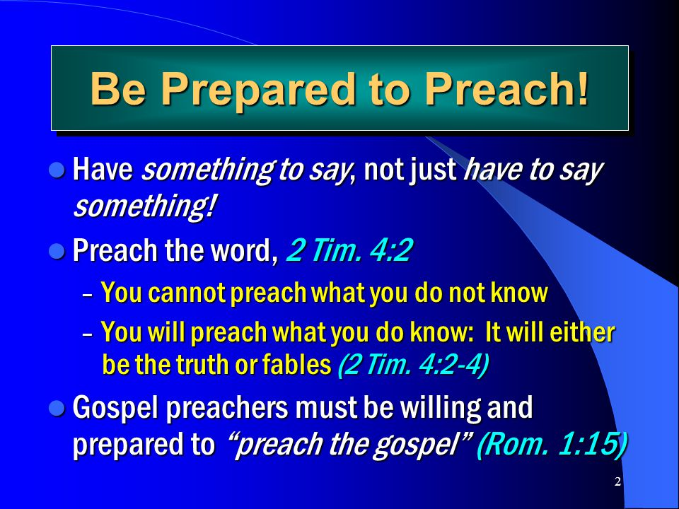 Be Prepared to Preach! Have something to say, not just have to say something! Preach the word, 2 Tim. 4:2.