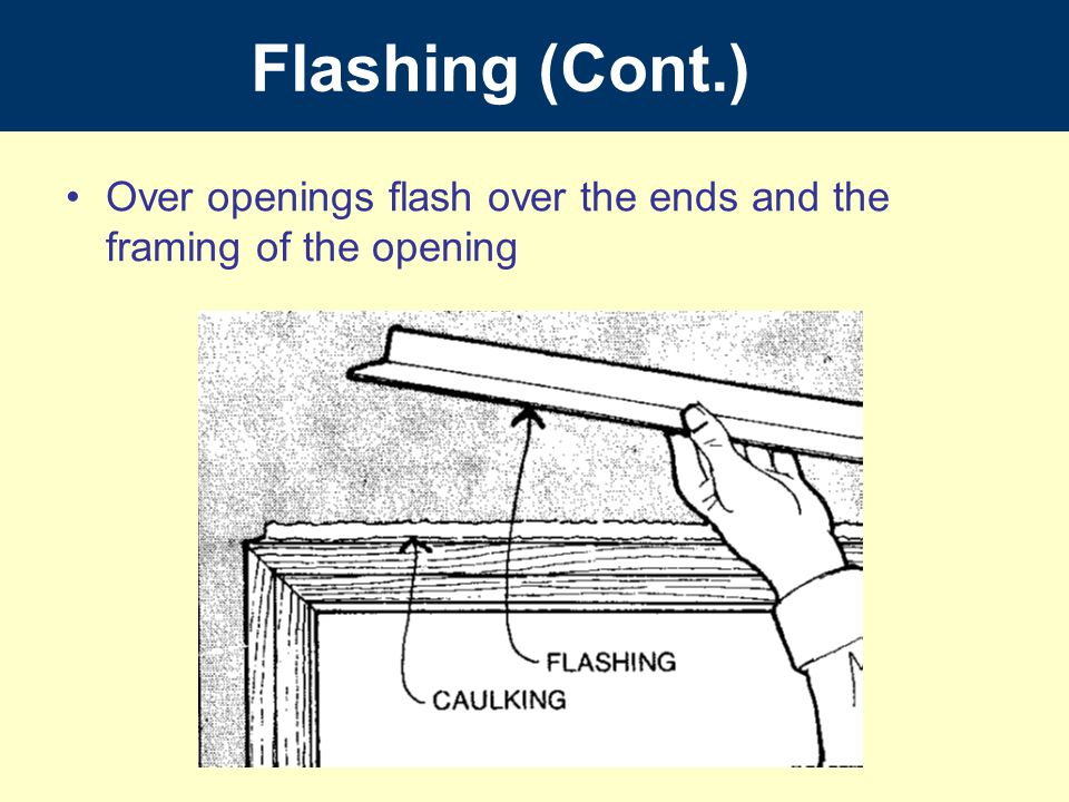 Flashing (Cont.) Over openings flash over the ends and the framing of the opening