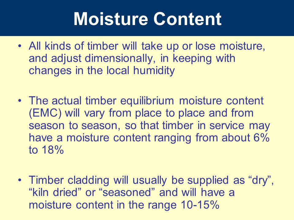 Moisture Content All kinds of timber will take up or lose moisture, and adjust dimensionally, in keeping with changes in the local humidity.
