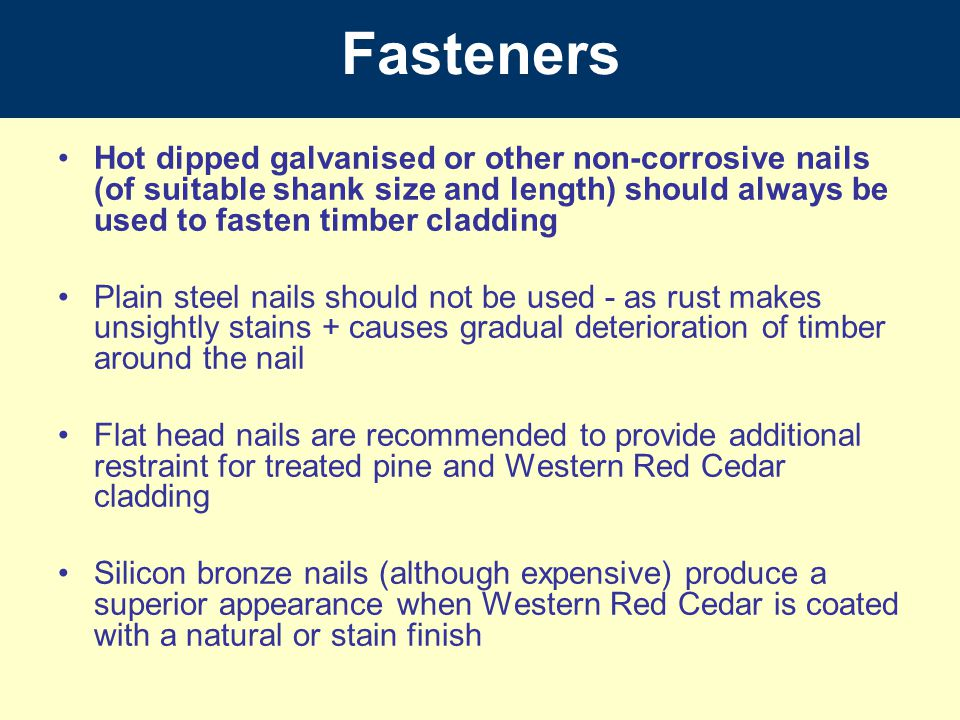 Fasteners Hot dipped galvanised or other non-corrosive nails (of suitable shank size and length) should always be used to fasten timber cladding.