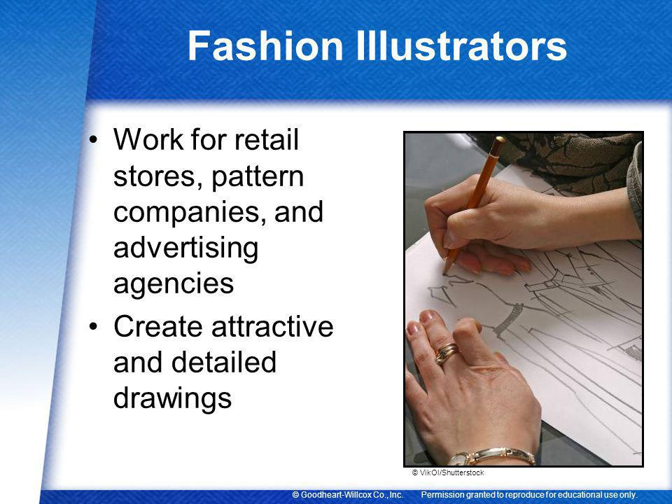 Fashion Illustrators Work for retail stores, pattern companies, and advertising agencies. Create attractive and detailed drawings.