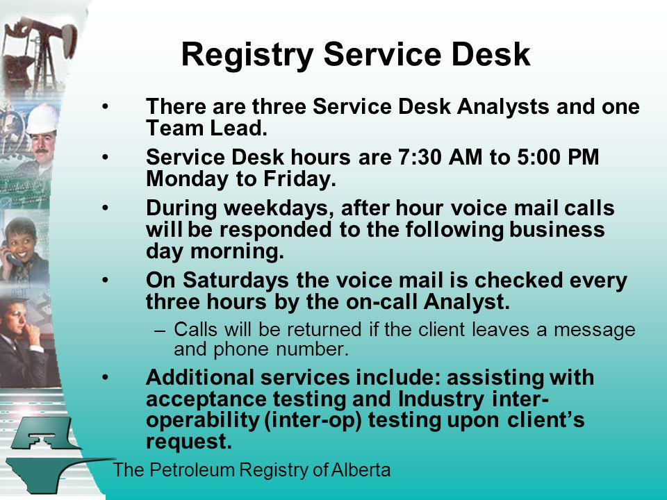 Registry Service Desk There are three Service Desk Analysts and one Team Lead. Service Desk hours are 7:30 AM to 5:00 PM Monday to Friday.