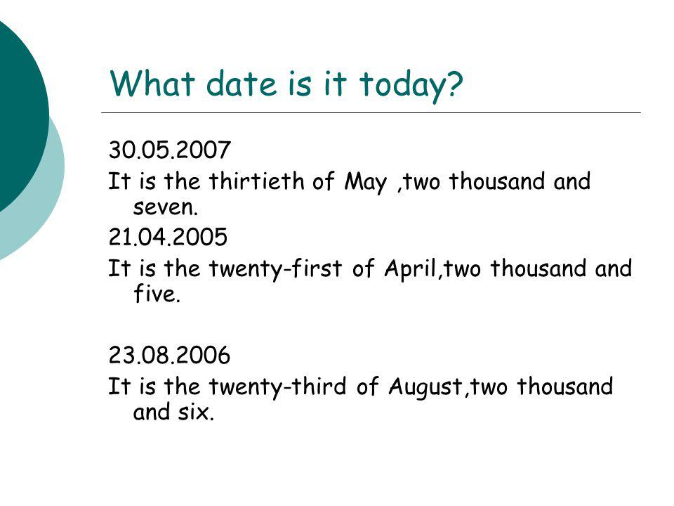 What date is it today 30.05.2007. It is the thirtieth of May ,two thousand and seven. 21.04.2005.