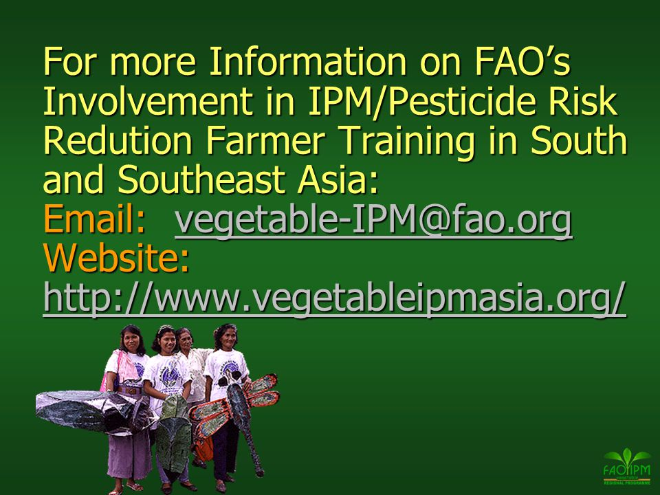 For more Information on FAO's Involvement in IPM/Pesticide Risk Redution Farmer Training in South and Southeast Asia: Email: vegetable-IPM@fao.org Website: http://www.vegetableipmasia.org/