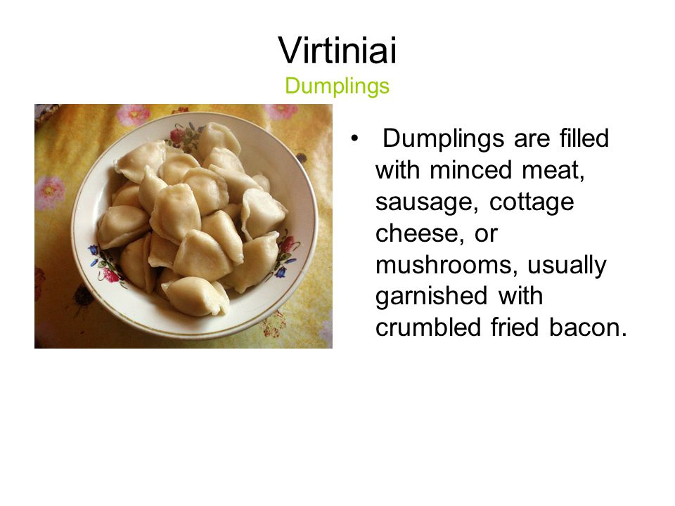 Virtiniai Dumplings Dumplings are filled with minced meat, sausage, cottage cheese, or mushrooms, usually garnished with crumbled fried bacon.