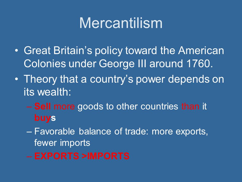 Mercantilism Great Britain's policy toward the American Colonies under George III around Theory that a country's power depends on its wealth: