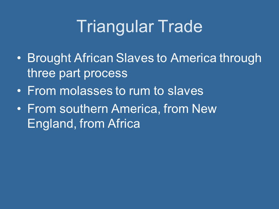 Triangular Trade Brought African Slaves to America through three part process. From molasses to rum to slaves.