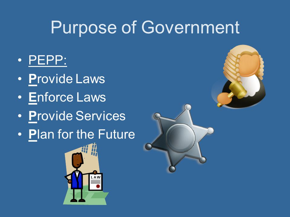 Purpose of Government PEPP: Provide Laws Enforce Laws Provide Services