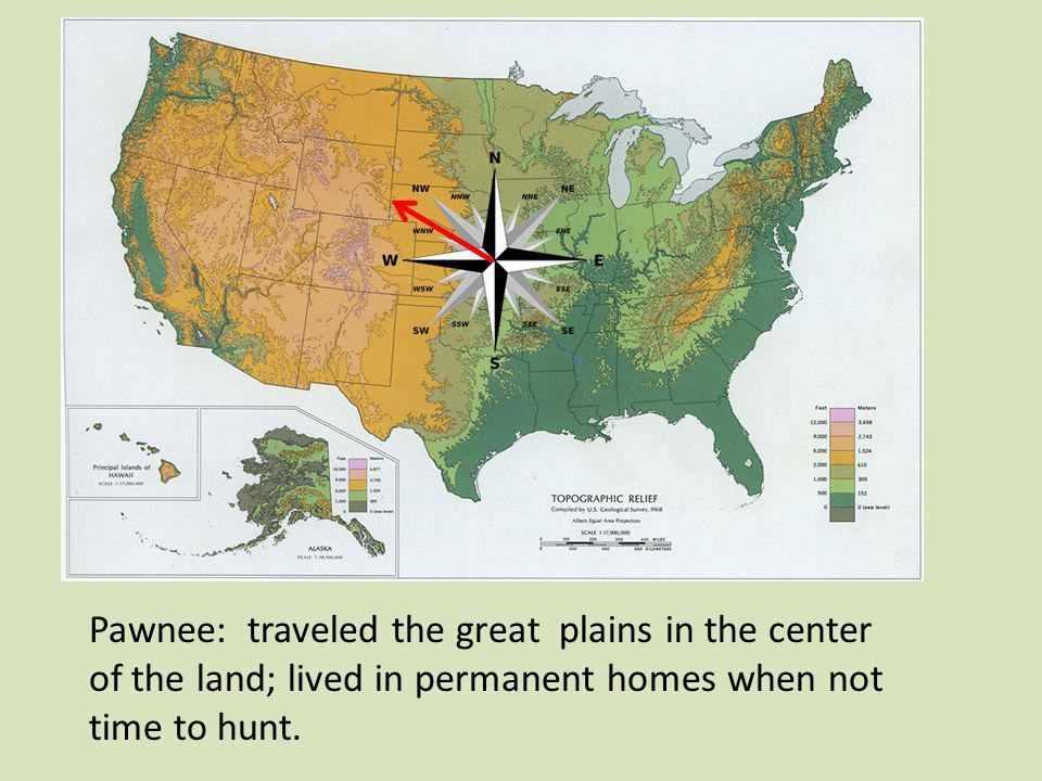 Pawnee: traveled the great plains in the center of the land; lived in permanent homes when not time to hunt.