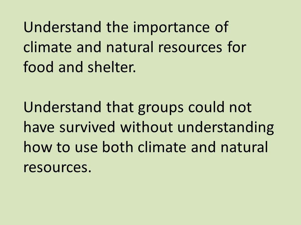 Understand the importance of climate and natural resources for food and shelter.