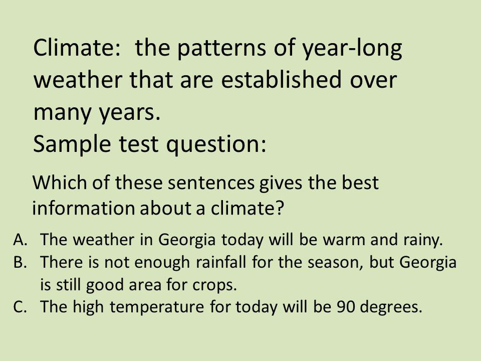 Climate: the patterns of year-long weather that are established over many years.