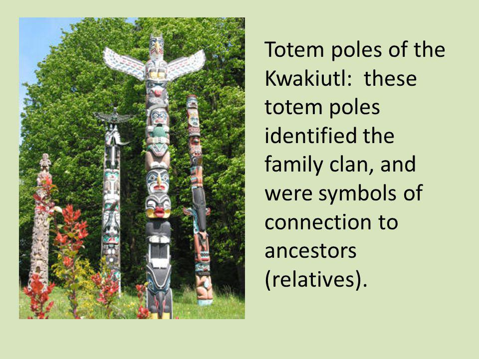Totem poles of the Kwakiutl: these totem poles identified the family clan, and were symbols of connection to ancestors (relatives).