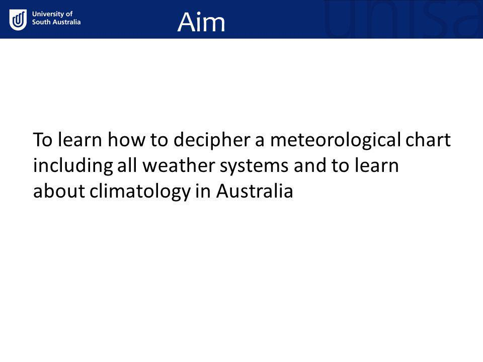 Aim To learn how to decipher a meteorological chart including all weather systems and to learn about climatology in Australia.
