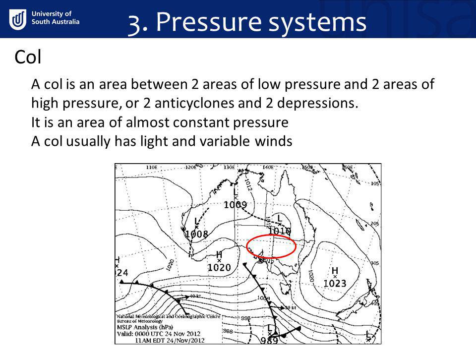 3. Pressure systems Col. A col is an area between 2 areas of low pressure and 2 areas of high pressure, or 2 anticyclones and 2 depressions.