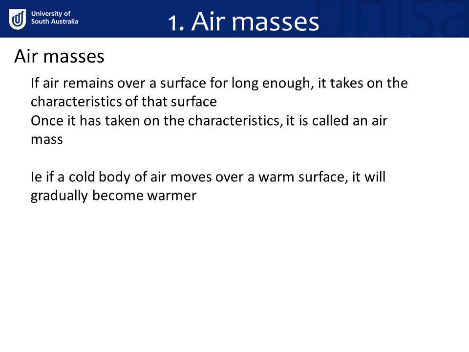 1. Air masses Air masses. If air remains over a surface for long enough, it takes on the characteristics of that surface.