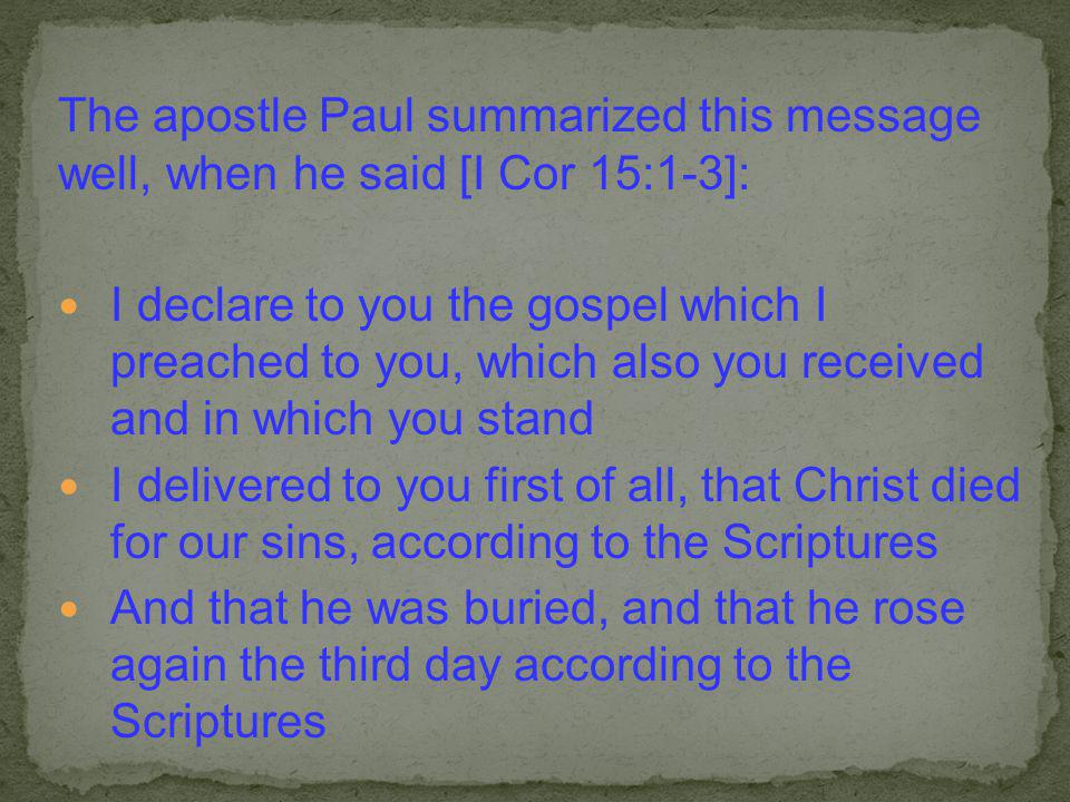 The apostle Paul summarized this message well, when he said [I Cor 15:1-3]: