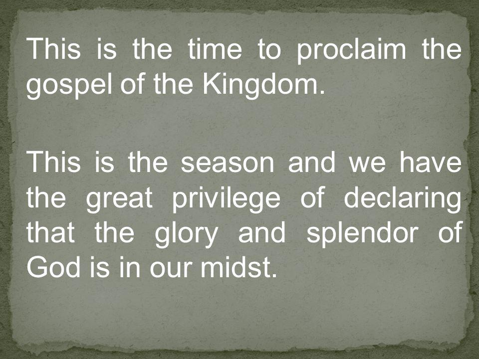 This is the time to proclaim the gospel of the Kingdom