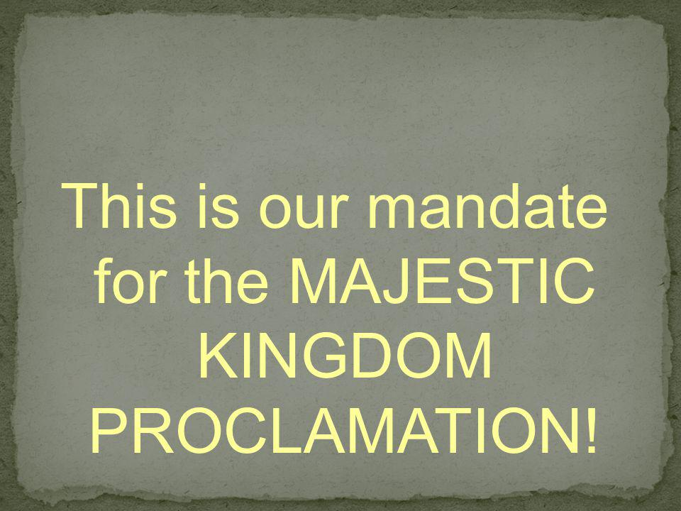 This is our mandate for the MAJESTIC KINGDOM PROCLAMATION!